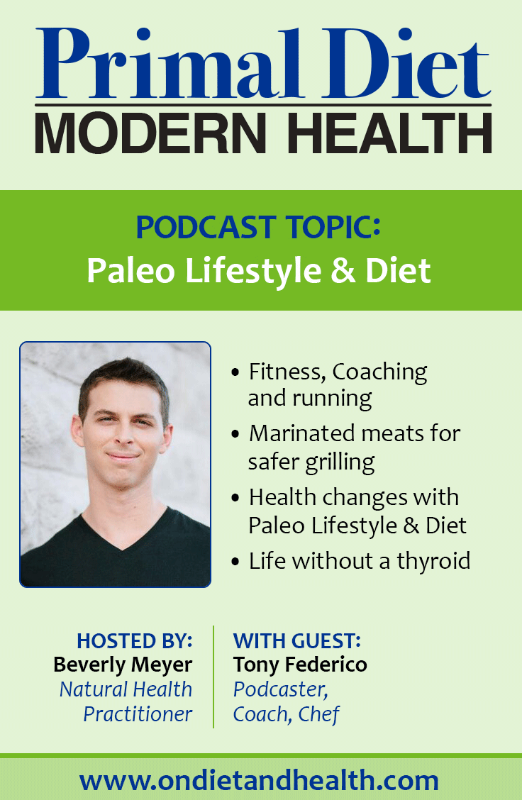 "Tony Federico podcasts for Paleo Magazine and is the author of ""Paleo Grilling"" cookbook.  I talk with Tony about his background, including why a formerly unathletic kid trained for marathons and what happened to that knee, how it feels to live without a thyroid gland, the dramatic reversal of some health issues on the Paleo Diet, and, of course,  his passion for empowering others to deal with self-limiting beliefs! // OnDietandHealth.com"