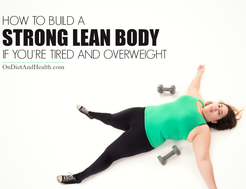 How to Build a Strong Lean Body If You're Tired and #Overweight // OnDietAndHealth.com